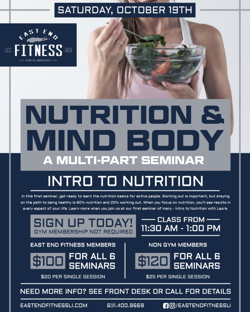 Flyer for East End Fitness, Nutrition & Mind Body, a multi part seminar. Intro to Nutrition, class from 11:3am - 1pm on Saturday, October 19th, In this first seminar, get ready to learn the basics for active people. Working out is important, but staying on the path to being healthy is 80% nutrition, 20% working out. When you focus on nutrition, you'll see results in every aspect of your life. Learn more when you join us at our first seminar of many - Intro to Nutrition with Laura. Sign up today (gym membership not required)! It's on Saturday, October 19th from 11:30am - 1pm! East End Members: $100 for all 6 seminars $20 per single session Non Gym Members: $120 for all 6 seminars $20 per single session