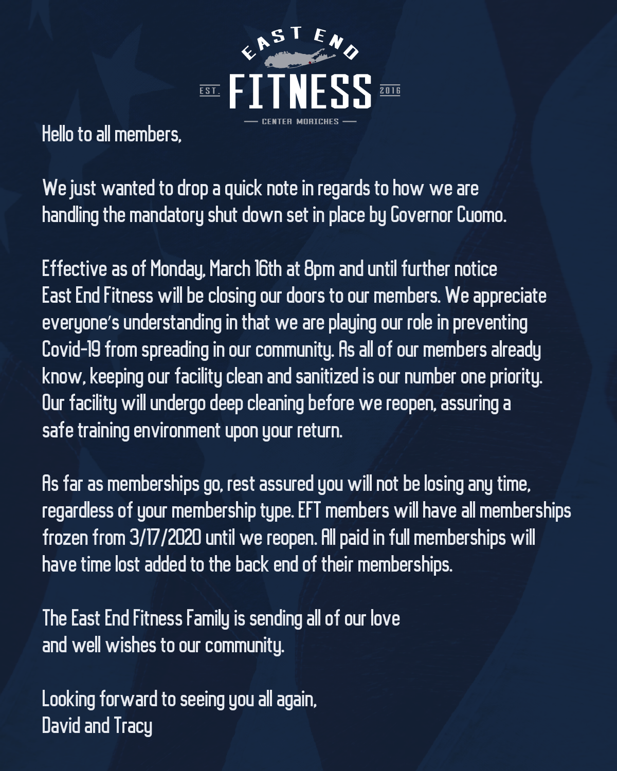 Flyer that reads: Hello to all members, We just wanted to drop a quick note in regards to how we are handling the mandatory shut down set in place by Governor Cuomo. Effective as of Monday, March 16th at 8pm and until further notice East End Fitness will be closing our doors to our members. We appreciate everyone's understanding in that we are playing our role in preventing Covid-19 from spreading in our community. As all of our members already know, keeping our facility clean and sanitized is our number one priority. Our facility will undergo deep cleaning before we reopen, assuring a safe training environment upon your return. As far as memberships go, rest assured you will not be losing any time, regardless of your membership type. EFT members will have all memberships frozen from 3/17/2020 until we reopen. All paid in full memberships will have time lost added to the back end of their memberships. The East End Fitness Family is sending all of our love and well wishes to our community. Looking forward to seeing you all again, David and Tracy